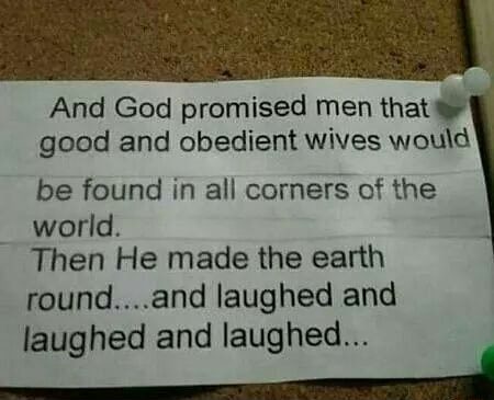 And God promised men that good and obedient wives would be found in all corners of the world. Then He made the earth round and laughed and laughed and laughed memes
