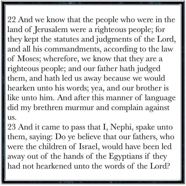 22 And we know that the people who were in the land of Jerusalem were a righteous people for they kept the statutes and judgments of the Lord, and all his commandments, according to the law of Moses wherefore, we know that they are a righteous people and our father hath judged them, and hath led us away because we would hearken unto his words yea, and our brother is like unto him. And after this manner of language did my brethren murmur and complain against us. 23 And it came to pass that I, Nephi, spake unto them, saying Do ye believe that our fathers, who were the children of Israel, would have been led away out of the hands of the Egyptians if they had not hearkened unto the words of the Lord meme