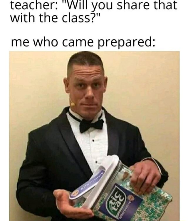 Teacher Will you snare that with the class me who came prepared memes