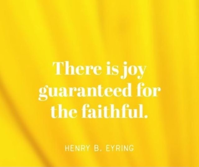 There is joy guaranteed for the faithful. HENRY B. EYRING meme