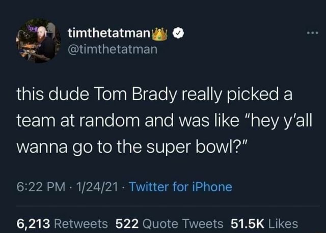 Timthetatmanyy this dude Tom Brady really picked a team at random and was like hey y'all wanna go to the super bowl PM Twitter for iPhone meme