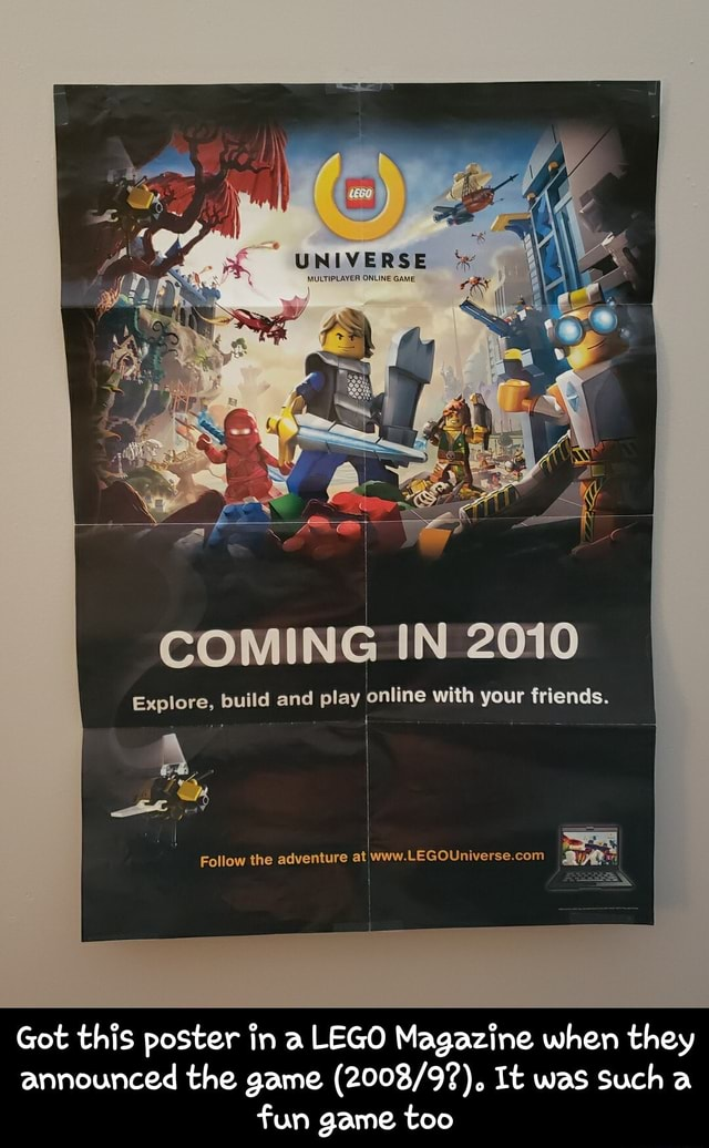 UNIVERSE COMING IN 2010 Explore, build and play online with your friends. Follow the adventure at Got this poster in a LEGO Magazine when they announced the game It was Such a fun game too Got this poster in a LEGO Magazine when they announced the game 2008 9 . It was such a fun game too memes