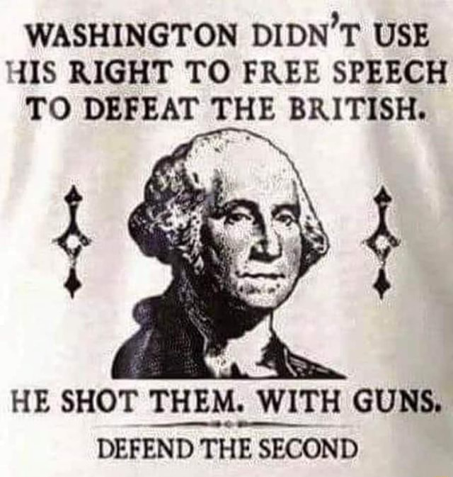 WASHINGTON DIDN'T USE HIS RIGHT TO FREE SPEECH TO DEFEAT THE BRITISH. ar. 4 HE SHOT THEM. WITH GUNS. DEFEND THE SECOND meme
