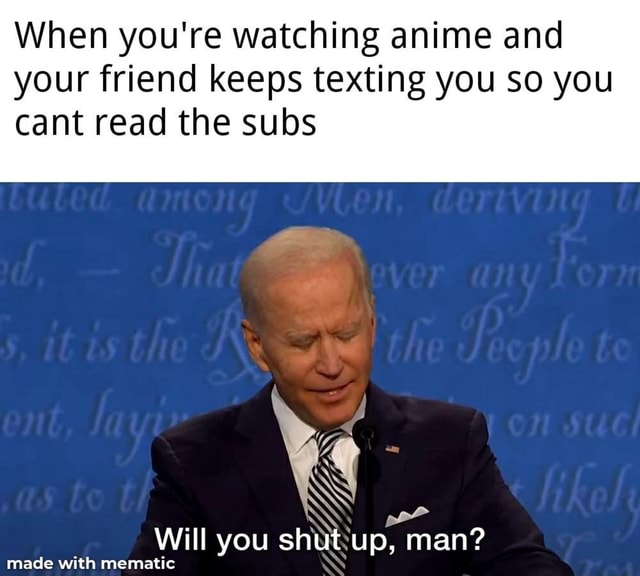 When you're watching anime and your friend keeps texting you so you cant read the subs Will you shut up, man meme