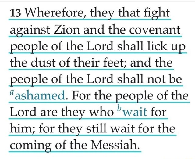 13 Wherefore, they that fight against Zion and the covenant people of the Lord shall lick up the dust of their feet and the people of the Lord shall not be ashamed. For the people of the Lord are they who wait for him for they still wait for the coming of the Messiah memes