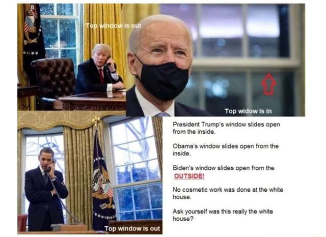 Top window is out Top widow is in President Trump's window slides open from the inside. Obama's window slides open from the inside. Biden's window slides open from the OUTSIDE No cosmetic work was done at the white house. Ask yourself was this really the white house memes