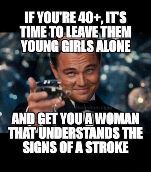 IF YOU'RE 40 , ITS TIME TO LEAVE THEM YOUNG GIRLS ALONE AND GET YOU A WOMAN THAT UNDERSTANDS THE SIGNS OF A STROKE meme
