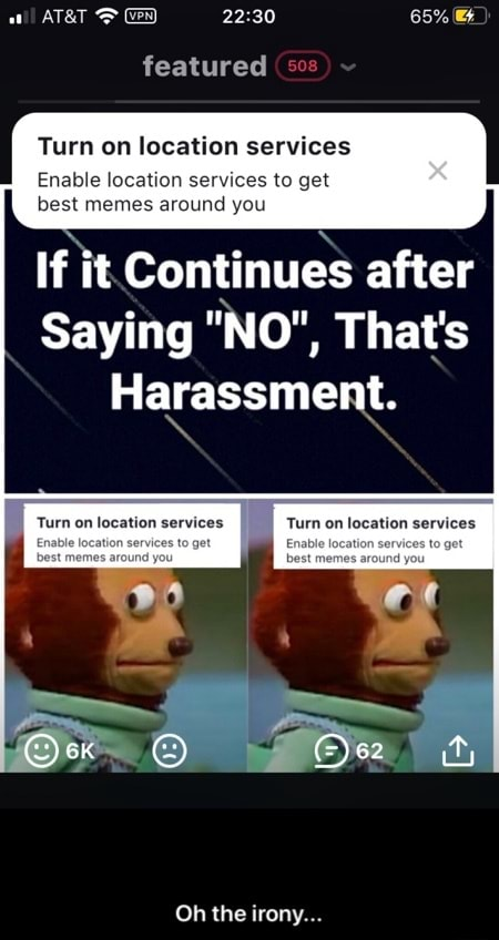 65% featured Turn on location services Enable location services to get best memes around you If it. Continues after Saying NO , That's Harassment. services Turn on location services Oh the irony  Oh the irony