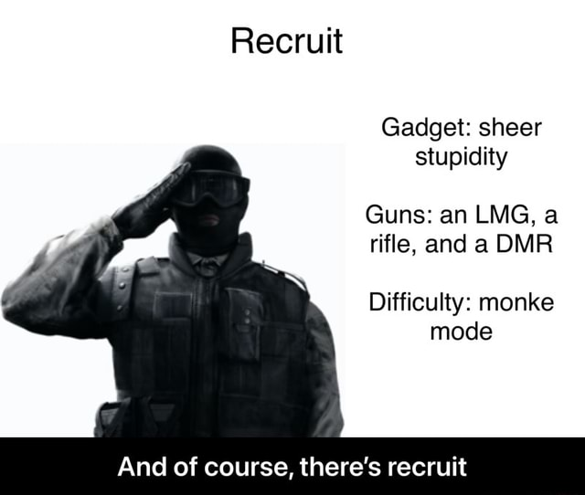 Recruit Gadget sheer stupidity Guns an LMG, a rifle, and a DMR Difficulty monke mode And of course, there's recruit  And of course, there's recruit memes