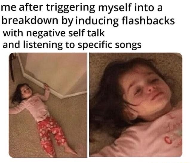 Me after triggering myself into a breakdown by inducing flashbacks with negative self talk and listening to specific songs meme
