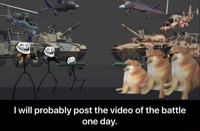 I will probably post the of the battle one day. I will probably post the of the battle one day meme