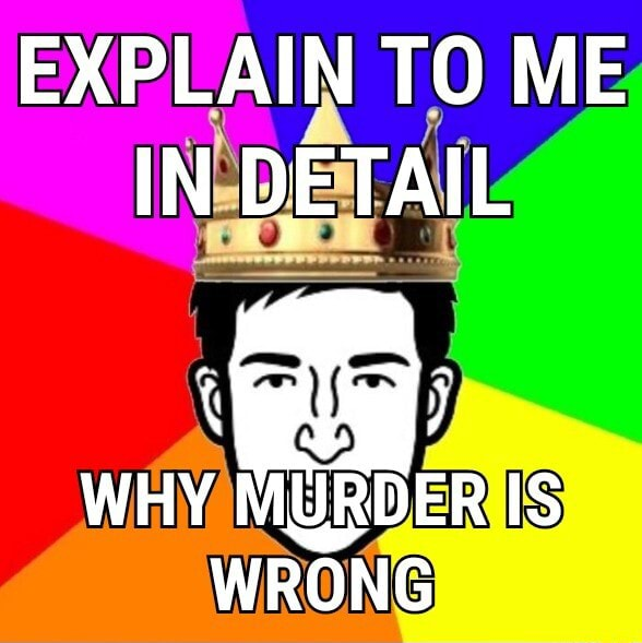 EXPLAIN TO ME IN DETAIL WHY MURDER IS WRONG memes
