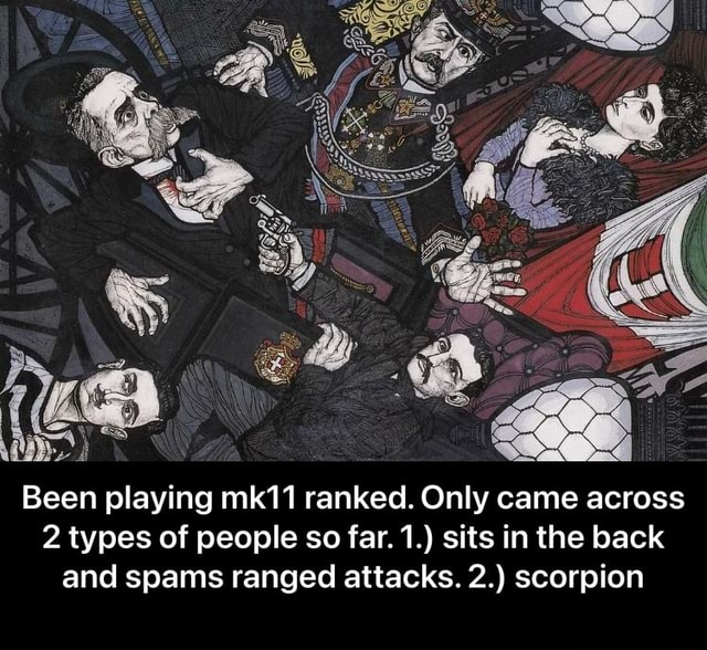 Been playing mk11 ranked. Only came across 2 types of people so far. 1. sits in the back and spams ranged attacks. 2. scorpion  Been playing mk11 ranked. Only came across 2 types of people so far. 1. sits in the back and spams ranged attacks. 2. scorpion memes