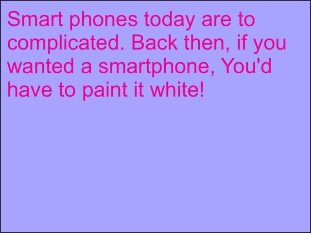 Smart phones today are to complicated. Back then, if you wanted a smartphone, You'd have to paint it white memes