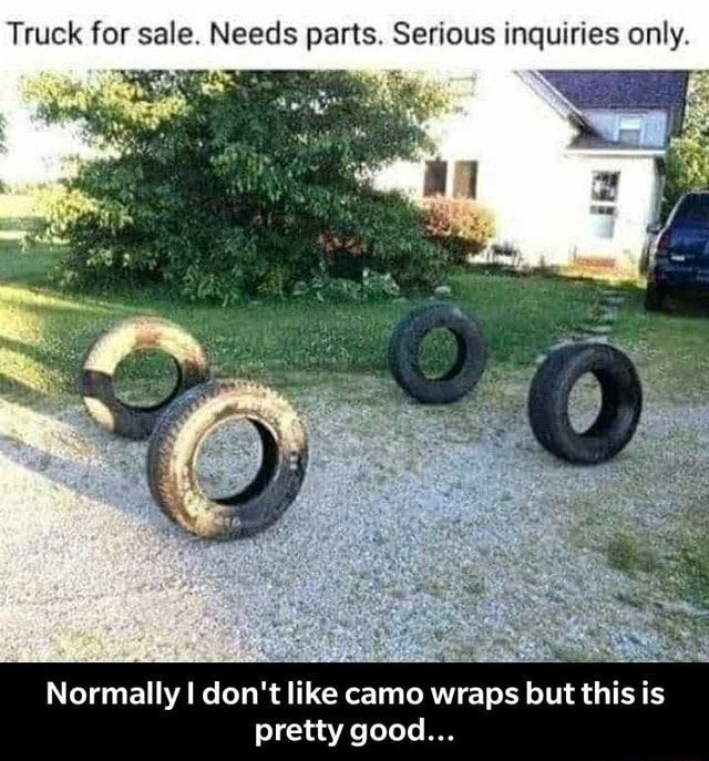 Truck for sale. Needs parts. Serious inquiries only Normally I do not like camo wraps but this is pretty good  Normally I do not like camo wraps but this is pretty good memes