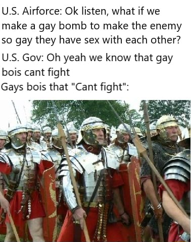 US Airforce Ok listen, what if we make a gay bomb to make the enemy so gay they have sex with each other USS. Gov Oh yeah we know that gay bois cant fight Gays bois that Cant fight memes