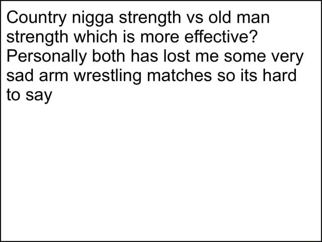 Country nigga strength vs old man strength which is more effective Personally both has lost me some very sad arm wrestling matches so its hard to say memes