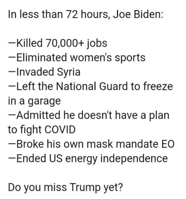 In less than 72 hours, Joe Biden Killed 70,000 jobs Eliminated women's sports Invaded Syria Left the National Guard to freeze in a garage Admitted he doesn't have a plan to fight COVID Broke his own mask mandate EO Ended US energy independence Do you miss Trump yet meme