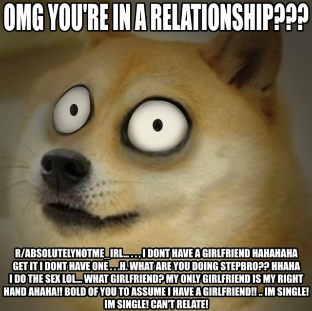 OMG YOU REIN A IRL .1 DONT HAVE A GIRLFRIEND HAHAHAHA GET IT DONT HAVE ONE WHAT ARE YOU DOING STEPBRO HHAHA 1 DO THE SEX LOL WHAT GIRLFRIEND MY ONLY GIRLFRIEND IS MY RIGHT HAND AHAKA BOLD OF YOU TO ASSUME HAVE A GIRLFRIEND . IM SINGLE IM SINGLE CAN'T RELATE meme