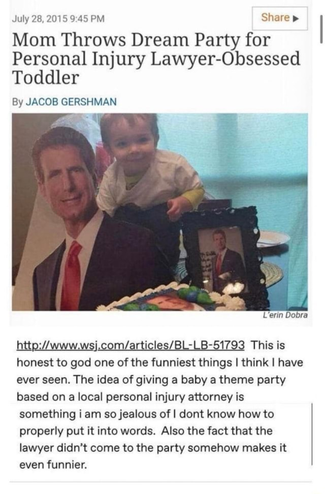 July 28, 2015 PM Share Mom Throws Dream Party for Personal Injury Lawyer Obsessed Toddler By JACOB GERSHMAN L'erin Dobra This is honest to god one of the funniest things I think I have ever seen. The idea of giving a baby a theme party based on a local personal injury attorney is something i am so jealous of I dont know how to properly put it into words. Also the fact that the lawyer didn't come to the party somehow makes it even funnier meme