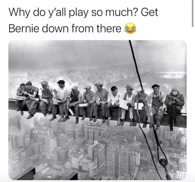 Why do y'all play so much Get Bernie down from there meme