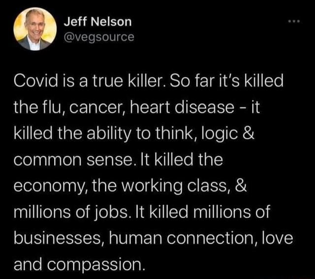 Jeff Nelson Covid is a true killer. So far it's killed the flu, cancer, heart disease it killed the ability to think, logic and common sense. It killed the economy, the working class, and millions of jobs. It killed millions of businesses, human connection, love and compassion memes
