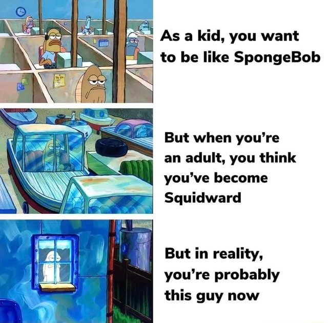 AS a kid, you want to be like SpongeBob But when you're an adult, you think you've become Squidward But in reality, you're probably this guy now memes