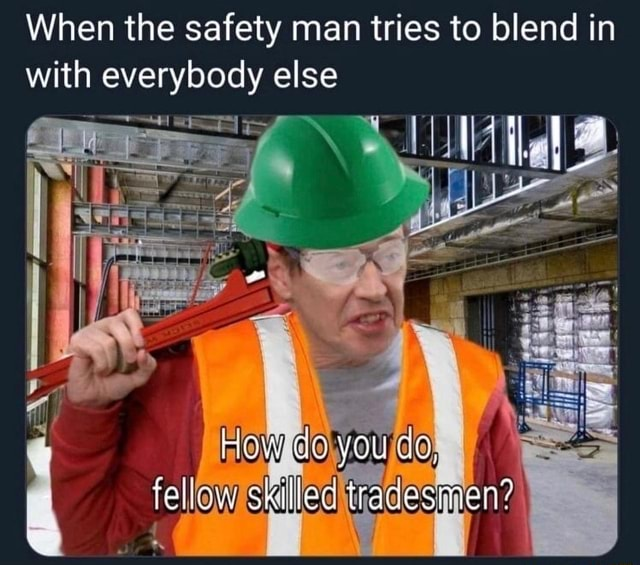 When the safety man tries to blend in with everybody else YOU Skilled tr, meme