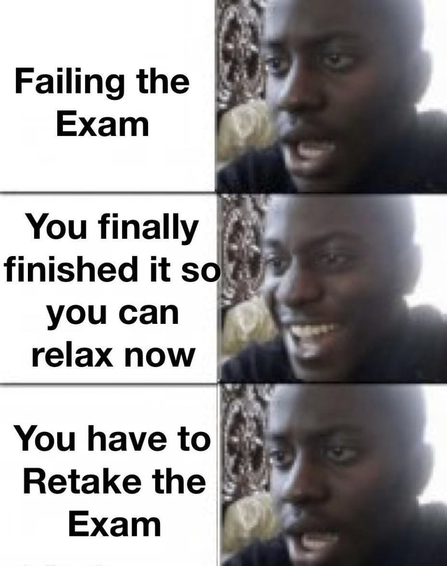Failing the Exam You finally finished it so you can relax now You have to Retake the Exam memes