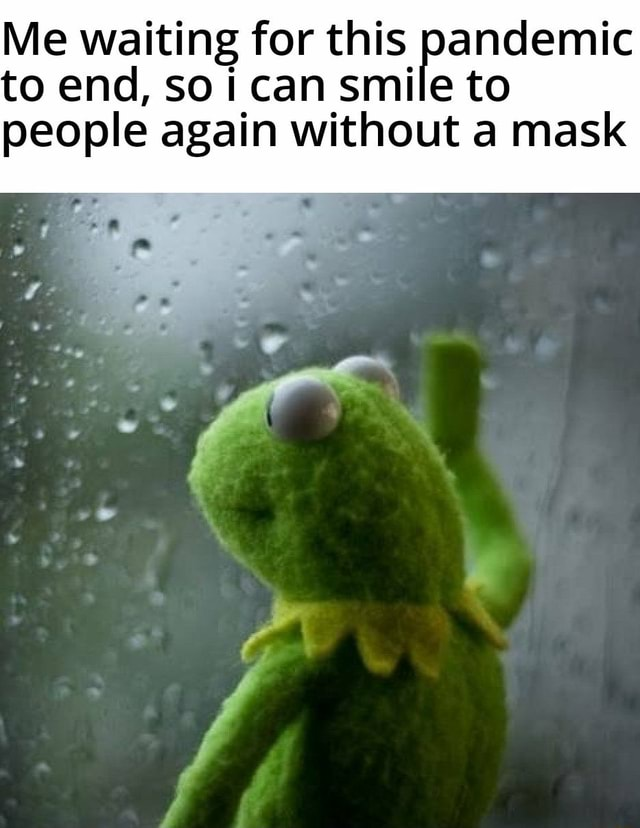 Me waiting for this pandemic to end, so can smile to people again without a mask memes