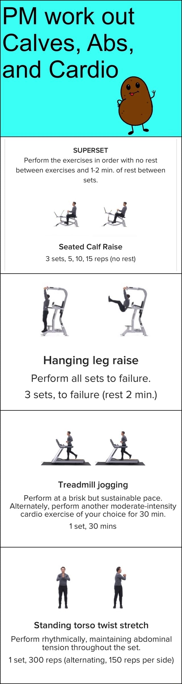 PM work out Calves, Abs, and Cardio SUPERSET Perform the exercises in order with no rest between exercises and 1 2 min. of rest between sets. Seated Calf Raise 3 sets, 5, 10, 15 reps no rest Hanging leg raise Perform all sets to failure. 3 sets, to failure rest 2 min. ah ok Treadmill jogging Perform at a brisk but sustainable pace. Alternately, perform another moderate intensity cardio exercise of your choice for 30 min. 1 set, 30 mins Standing torso twist stretch Perform rhythmically, maintaining abdominal tension throughout the set. 1 set, 300 reps alternating, 150 reps per side meme
