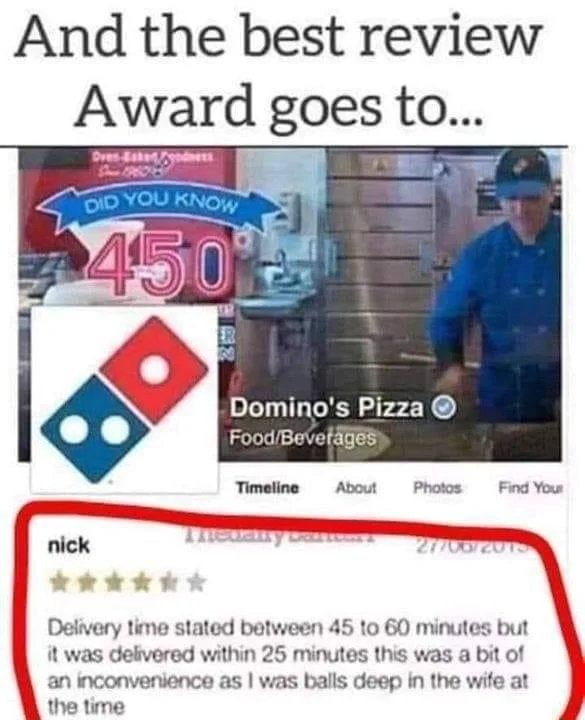 And the best review Award goes to Domino's Pizza  nick Delivery time stated between 45 to 60 minutes but it was delivered within 25 minutes this was a bit of an inconvenience as I was balls deep in the wife at the time meme