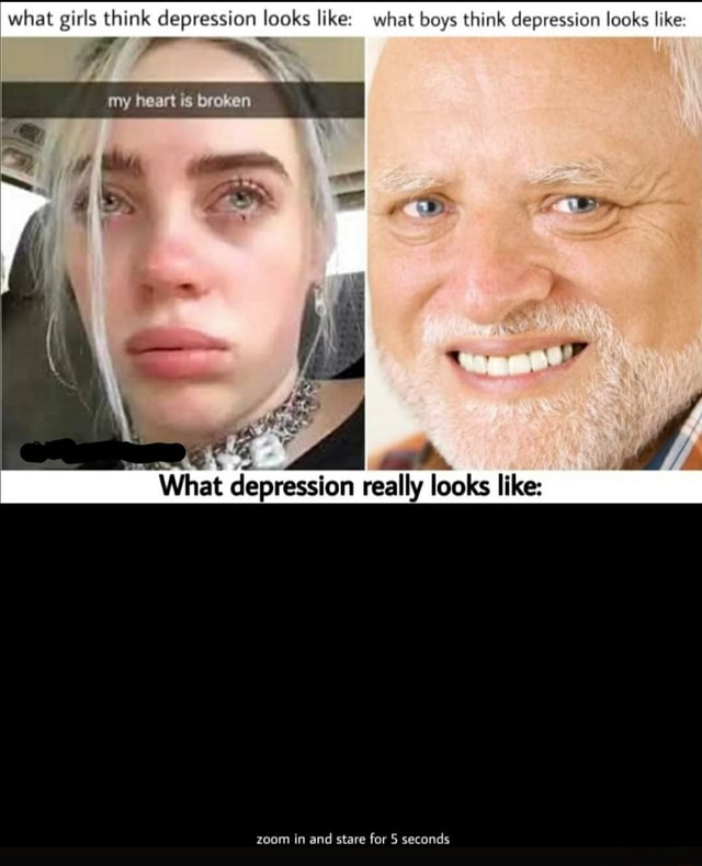 What girls think depression looks like what boys think depression looks like my heart is broken What depression really looks like zoom in and stare for 5 seconds meme