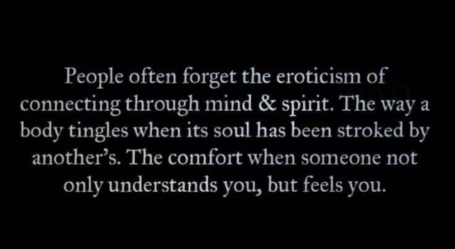 People often forget the eroticism of connecting through mind  and  spirit. The way a body tingles when its soul has been stroked by another's. The comfort when someone not only understands you, but feels you memes