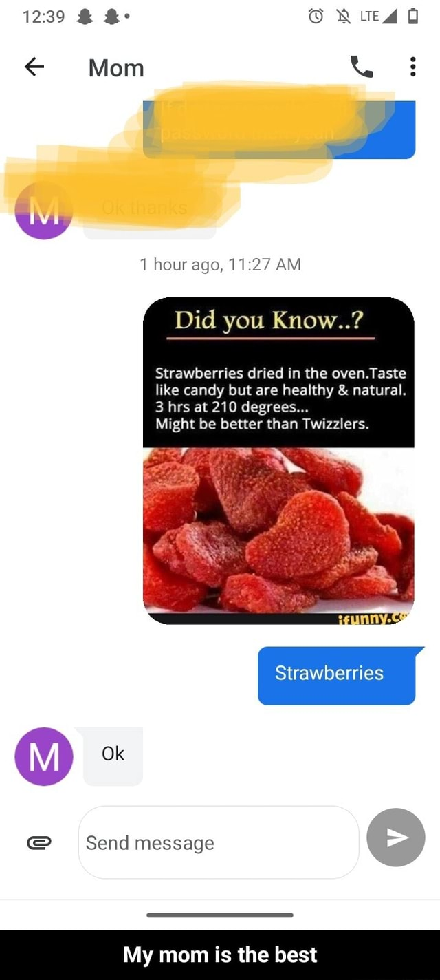 Le Q Mom hour ago, AM Did you Know  Strawberries dried in the oven. Taste like candy but are healthy  and  natural. 3 hrs at 210 degrees Might be better than Twizzlers. 8 Send message Strawberries My mom is the best  My mom is the best meme