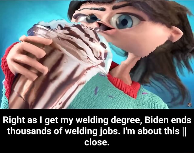 Right as I get my welding degree, Biden ends thousands of welding jobs. I'm about this II close.  Right as I get my welding degree, Biden ends thousands of welding jobs. I'm about this  close memes