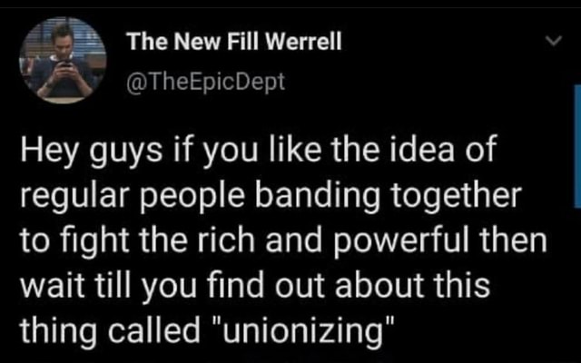 The New Fill Werrell tTheEpicDept Hey guys if you like the idea of regular people banding together to fight the rich and powerful then wait till you find out about this thing called unionizing memes