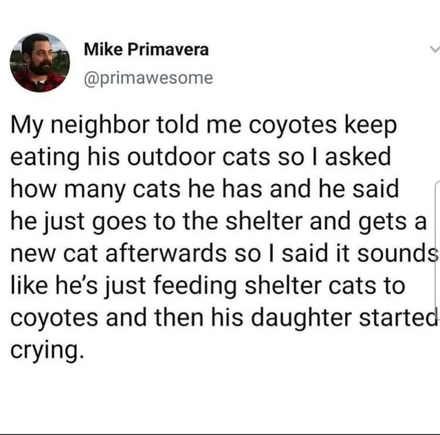 View Mike Primavera primawesome My neighbor told me coyotes keep eating his outdoor cats so I asked how many cats he has and he said he just goes to the shelter and gets a new cat afterwards so I I said it sounds like he's just feeding shelter cats to coyotes and then his daughter started crying meme