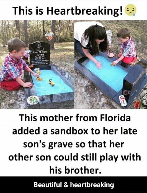 This is Heartbreaking This mother from Florida added a sandbox to her late son's grave so that her other son could still play with his brother. Beautiful and heartbreaking Beautiful and heartbreaking memes