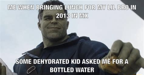 ME WHEN BRINGING LUNCH FOR LIL BRO IN 2013 IN MX SOME DEHYDRATED KID ASKED ME FOR A BOTTLED WATER meme