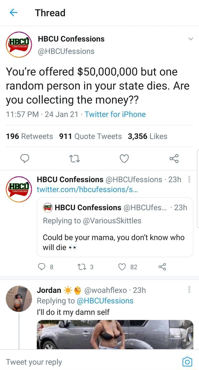Thread HBCU Confessions HBCUfessions You're offered $50,000,000 but one random person in your state dies. Are you collecting the money  PM 24 Jan 21  Twitter for iPhone HBCU Confessions HBCUfessions g  HBCU Confessions HBCUfes Replying to VariousSkittles Could be your mama, you do not know who will die 8 3 82 Jordan  and  woahflexo Replying to HBCUfessions I'll do it my damn self Tweet your reply o} memes