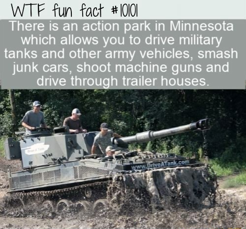 WTF fun fact There is an action park in Minnesota which allows you to drive military fanks and olher army vehicles, smash junk cars, shoot machine guns and drive through trailer houses memes
