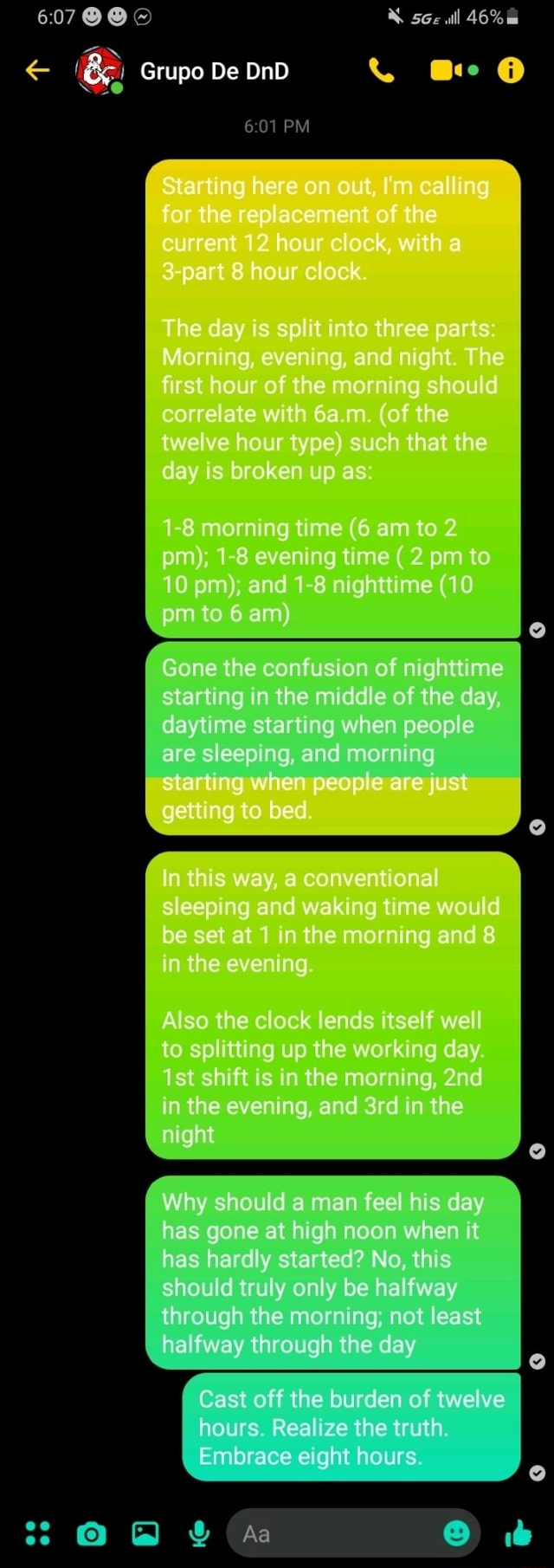 All Grupo De DnD and Ge PM Starting here on out, I'm calling for the replacement of the current 12 hour clock, with part hour oc The day is $p into three parts Morn Ag, even and night. The first hour of the morning should correlate with m of the twelve hour type such that the day is broken up as 1 8 morning time 6 am to 2 pm 1 8 evening time 2 pm to 10 pm, and 1 8 nighttime 10 to 6 am Gone the confusion of nighttime siarting in the the middle of the th day, daytime starting when people are sleeping, and morning starting when people are just getting ng to bed. In this way, a conventional sleeping and waking time would be set at in the morning and 8 in the evening Also the clock lends itself well to splitting up the working day ist shift is in the morning, in the evening, and in the might Wh