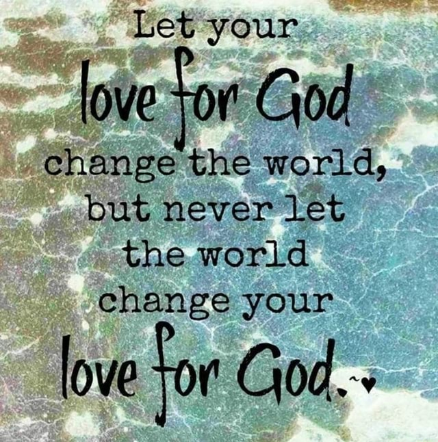 Let your love for God change the world, but never let the world change your love for God. memes