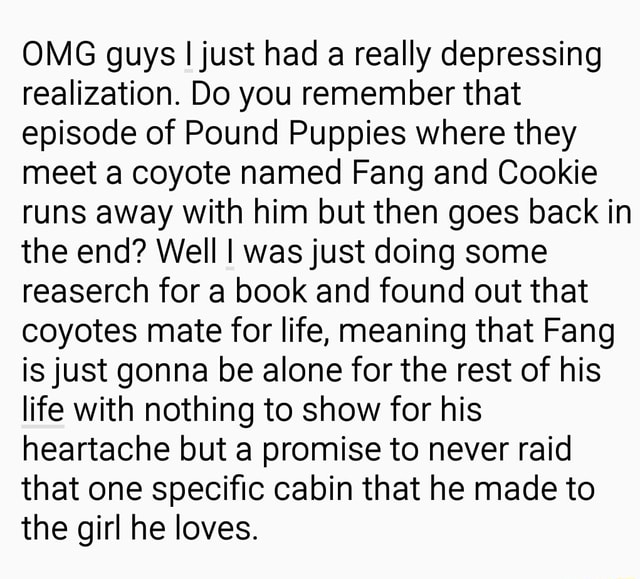 OMG guys I just had a really depressing realization. Do you remember that episode of Pound Puppies where they meet a coyote named Fang and Cookie runs away with him but then goes back in the end Well I was just doing some reaserch for a book and found out that coyotes mate for life, meaning that Fang is just gonna be alone for the rest of his life with nothing to show for his heartache but a promise to never raid that one specific cabin that he made to the girl he loves memes
