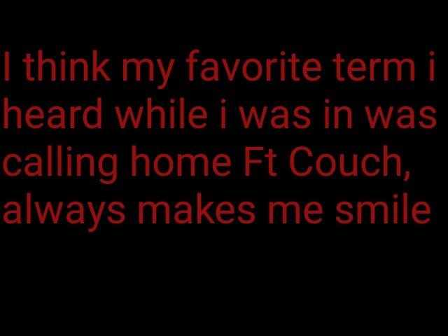 I think my favorite term i heard while i was in was calling home Ft Couch, always makes me smile memes