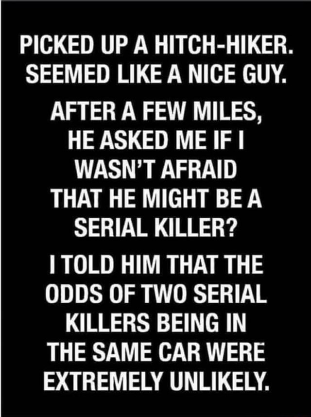 PICKED UP A HITCH HIKER. SEEMED LIKE A NICE GUY. AFTER A FEW MILES, HE ASKED ME IF WASN'T AFRAID THAT HE MIGHT BE SERIAL KILLER TOLD HIM THAT THE ODDS OF TWO SERIAL KILLERS BEING IN THE SAME CAR WERE EXTREMELY UNLIKELY meme