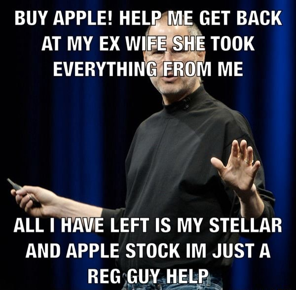 BUY APPLE HELP ME GET BACK AT MY EX WIFE SHE TOOK EVERYTHING FROM ME ALL I HAVE LEFT IS MY STELLAR AND APPLE STOCK IM JUST REG GUY HELP meme