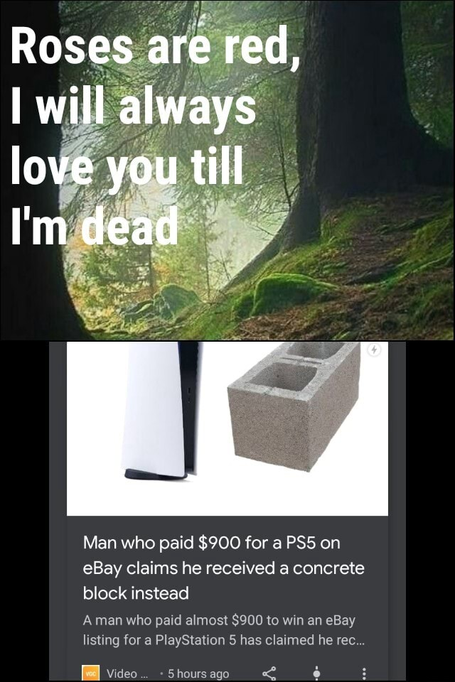 Roses are red, will always love you till I'm dead Man who paid $900 for a on eBay claims he received a concrete block instead Aman who paid almost $900 to win an eBay listing for a PlayStation 5 has claimed he rec  Shours ago meme