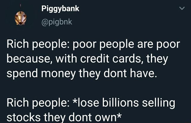 Piggybank Rich people poor people are poor because, with credit cards, they spend money they dont have. Rich people *lose billions selling stocks they dont own* memes